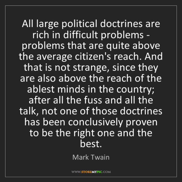 Mark Twain: All large political doctrines are rich in difficult problems...
