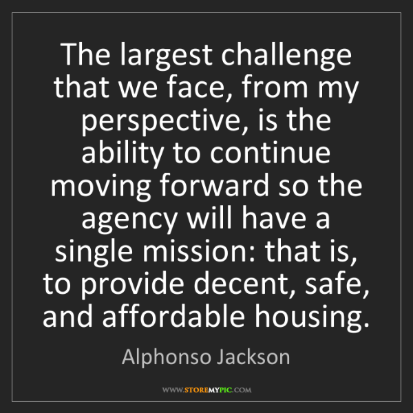 Alphonso Jackson: The largest challenge that we face, from my perspective,...