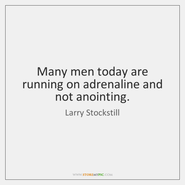 Many men today are running on adrenaline and not anointing.