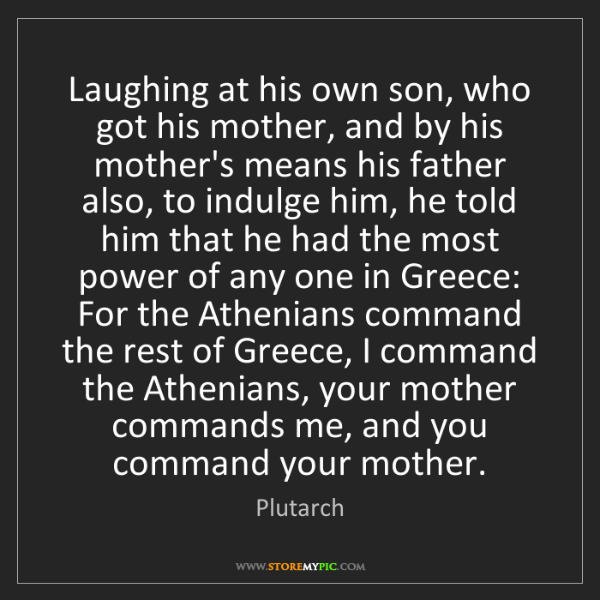 Plutarch: Laughing at his own son, who got his mother, and by his...