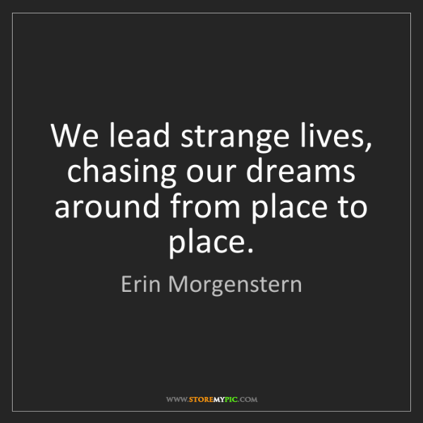Erin Morgenstern: We lead strange lives, chasing our dreams around from...