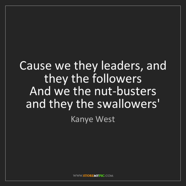 Kanye West: Cause we they leaders, and they the followers   And we...