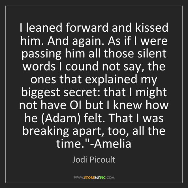 Jodi Picoult: I leaned forward and kissed him. And again. As if I were...