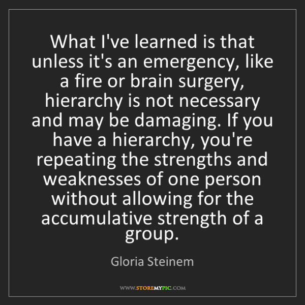 Gloria Steinem: What I've learned is that unless it's an emergency, like...