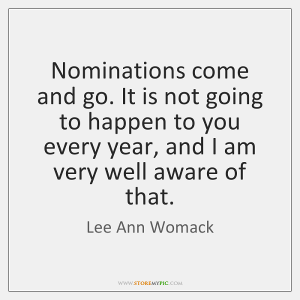 Nominations come and go. It is not going to happen to you ...