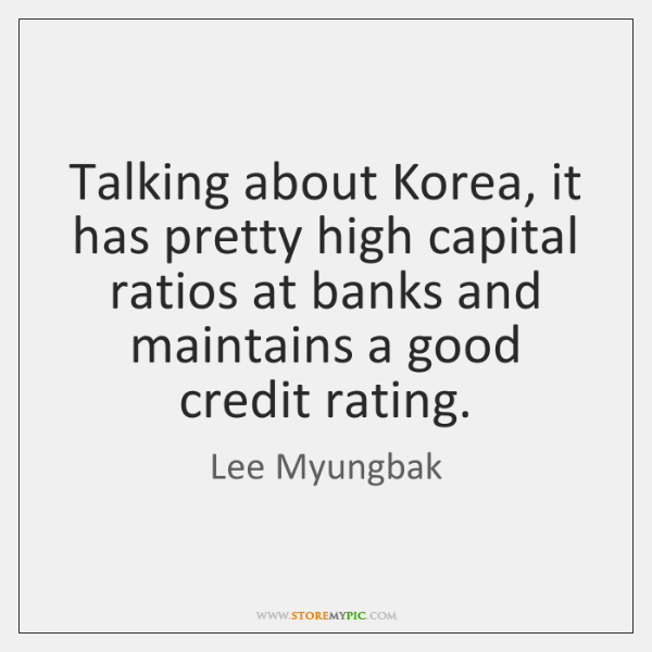 Talking about Korea, it has pretty high capital ratios at banks and ...
