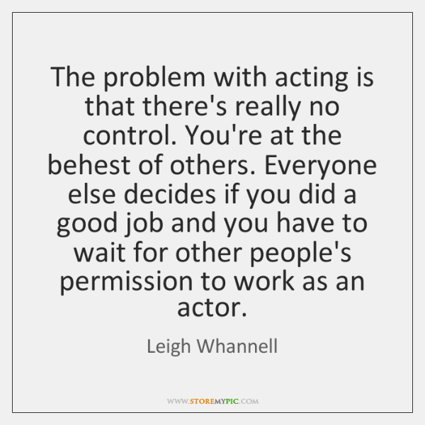 The problem with acting is that there's really no control. You're at ...