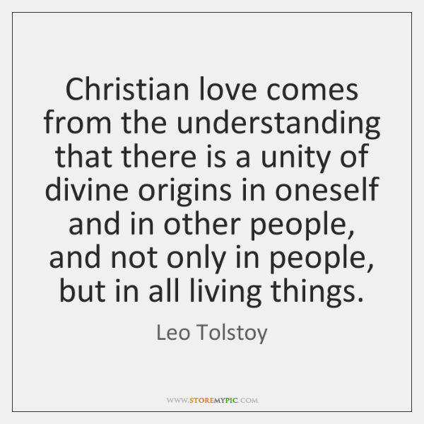 Christian love comes from the understanding that there is a unity of ...