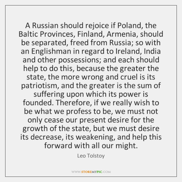 A Russian should rejoice if Poland, the Baltic Provinces, Finland, Armenia, should ...