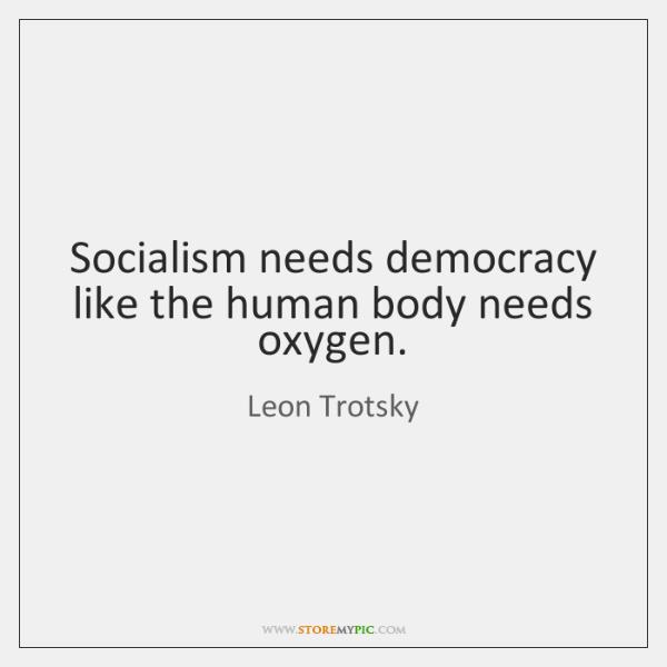 Socialism needs democracy like the human body needs oxygen.