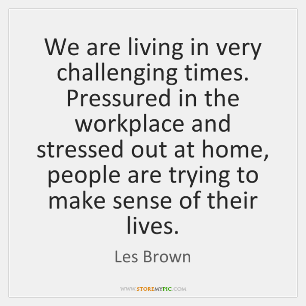 We are living in very challenging times. Pressured in the workplace and ...