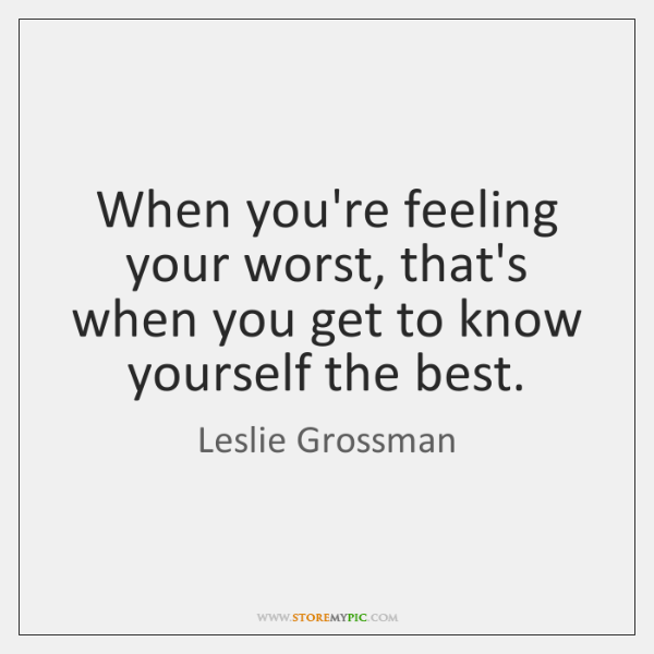When you're feeling your worst, that's when you get to know yourself ...
