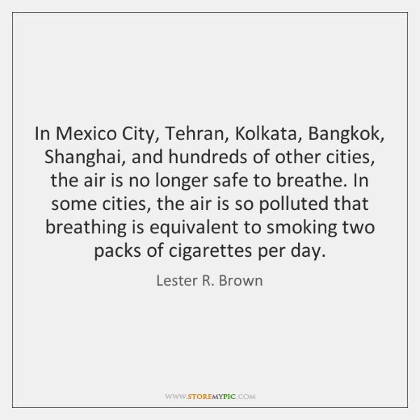 In Mexico City, Tehran, Kolkata, Bangkok, Shanghai, and hundreds of other cities, ...