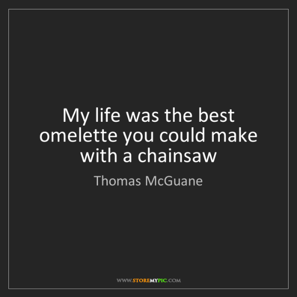 Thomas McGuane: My life was the best omelette you could make with a chainsaw