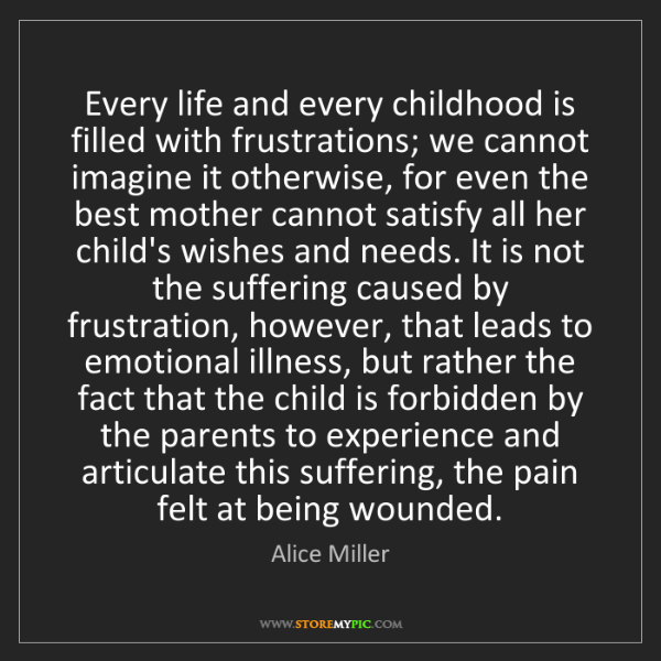 Alice Miller: Every life and every childhood is filled with frustrations;...