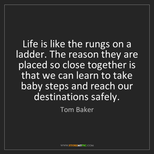 Tom Baker: Life is like the rungs on a ladder. The reason they are...
