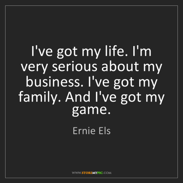 Ernie Els: I've got my life. I'm very serious about my business....