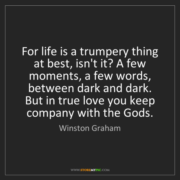 Winston Graham: For life is a trumpery thing at best, isn't it? A few...