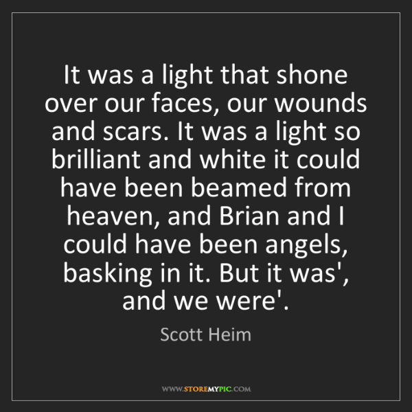 Scott Heim: It was a light that shone over our faces, our wounds...