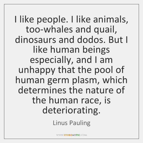 I like people. I like animals, too-whales and quail, dinosaurs and dodos. ...