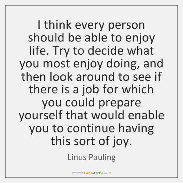 I think every person should be able to enjoy life. Try to ...