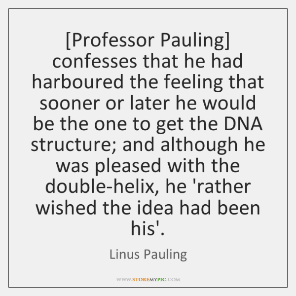 [Professor Pauling] confesses that he had harboured the feeling that sooner or ...