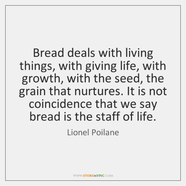 Bread deals with living things, with giving life, with growth, with the ...