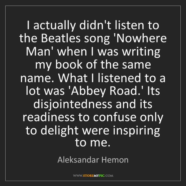 Aleksandar Hemon: I actually didn't listen to the Beatles song 'Nowhere...