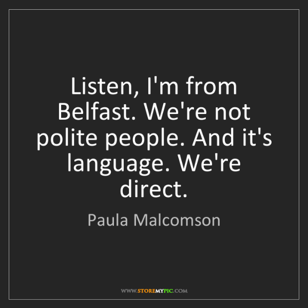 Paula Malcomson: Listen, I'm from Belfast. We're not polite people. And...