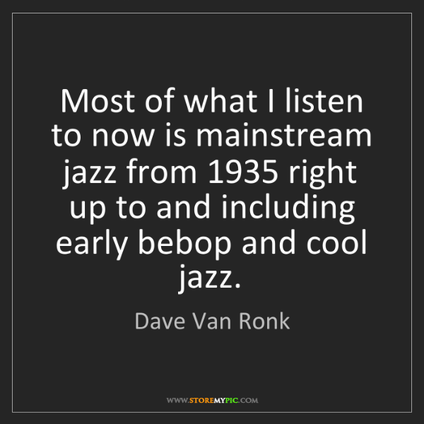 Dave Van Ronk: Most of what I listen to now is mainstream jazz from...