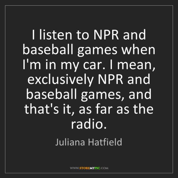Juliana Hatfield: I listen to NPR and baseball games when I'm in my car....