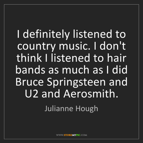 Julianne Hough: I definitely listened to country music. I don't think...