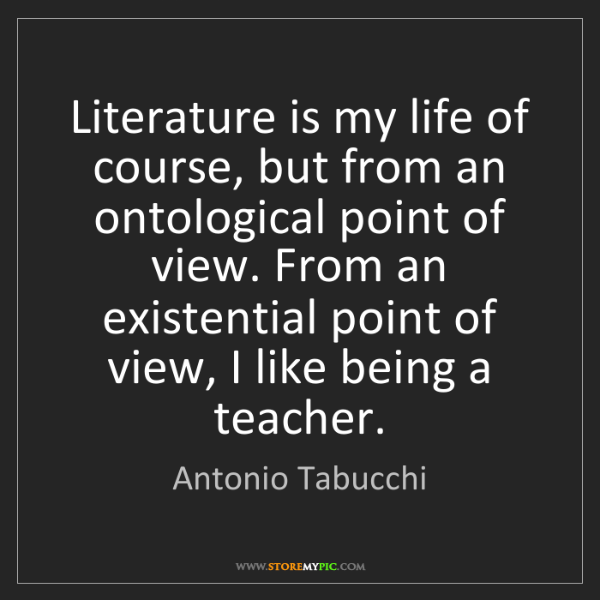 Antonio Tabucchi: Literature is my life of course, but from an ontological...