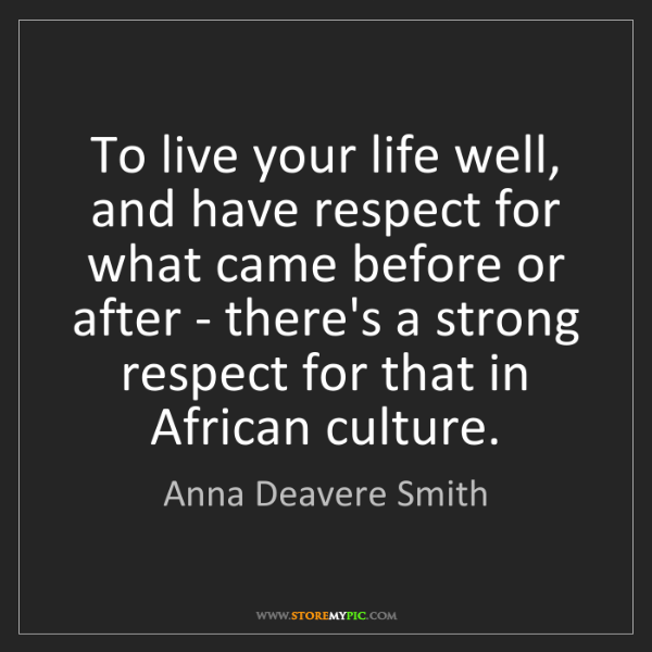 Anna Deavere Smith: To live your life well, and have respect for what came...