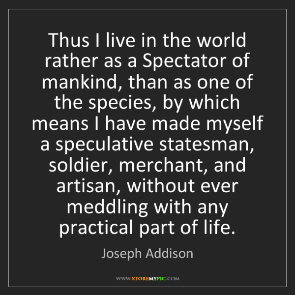 Joseph Addison: Thus I live in the world rather as a Spectator of mankind,...