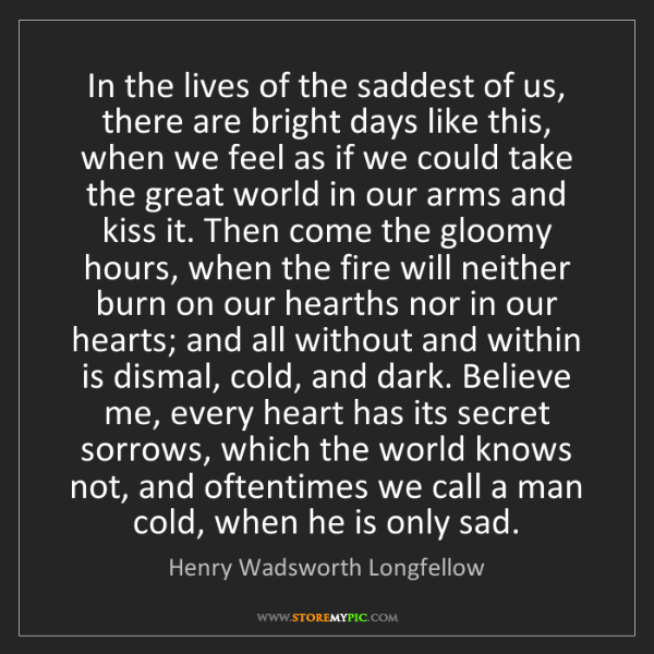 Henry Wadsworth Longfellow: In the lives of the saddest of us, there are bright days...