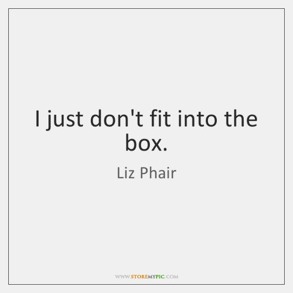 I just don't fit into the box.
