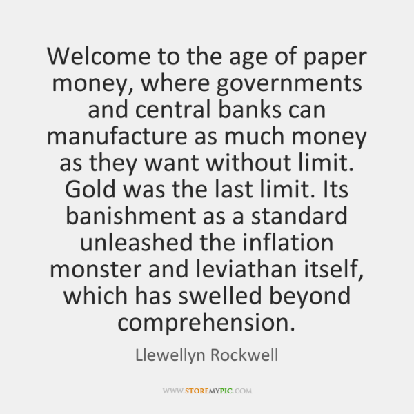 Welcome to the age of paper money, where governments and central banks ...