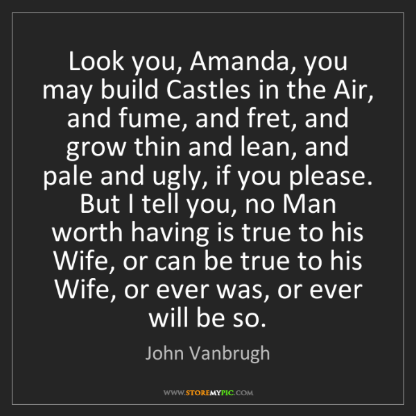 John Vanbrugh: Look you, Amanda, you may build Castles in the Air, and...