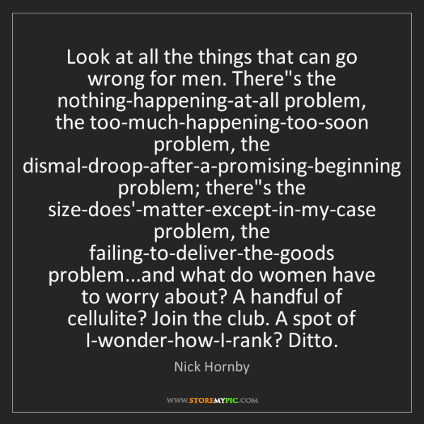 Nick Hornby: Look at all the things that can go wrong for men. There's...