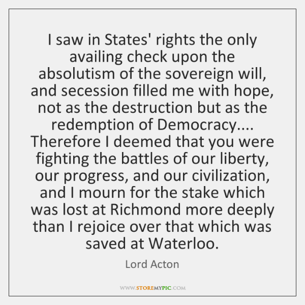 I saw in States' rights the only availing check upon the absolutism ...