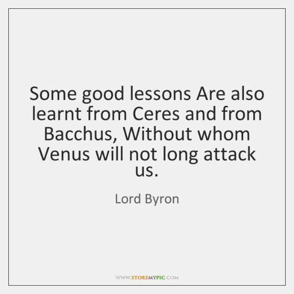 Some good lessons Are also learnt from Ceres and from Bacchus, Without ...