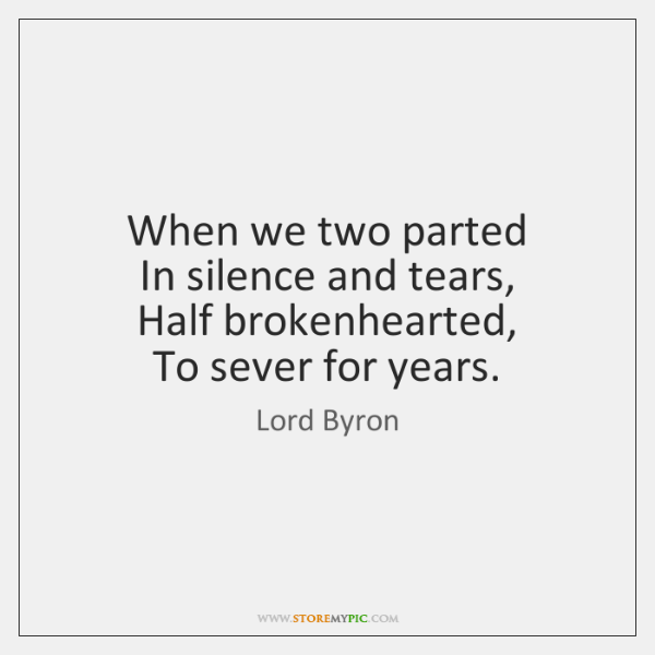 When we two parted   In silence and tears,   Half brokenhearted,   To sever ...