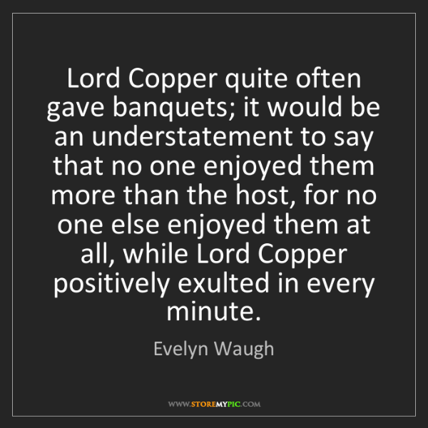 Evelyn Waugh: Lord Copper quite often gave banquets; it would be an...