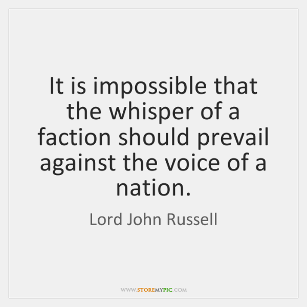 It is impossible that the whisper of a faction should prevail against ...