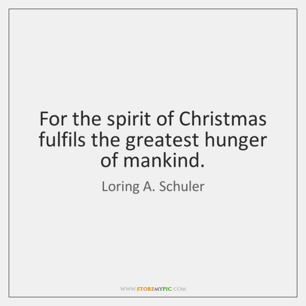 For the spirit of Christmas fulfils the greatest hunger of mankind.