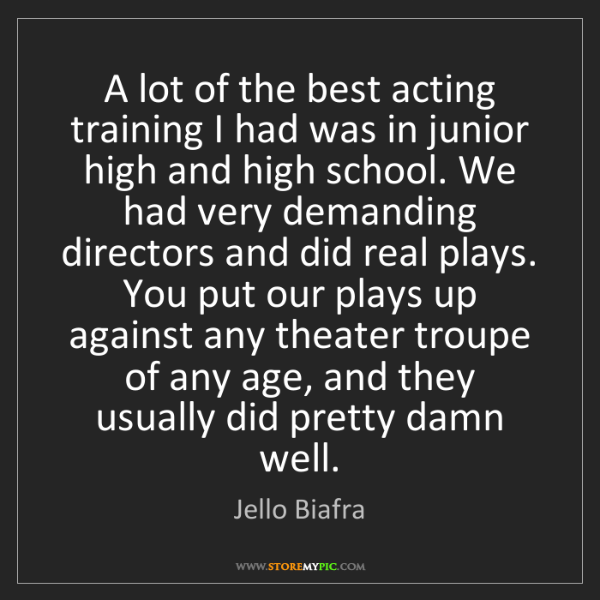 Jello Biafra: A lot of the best acting training I had was in junior...