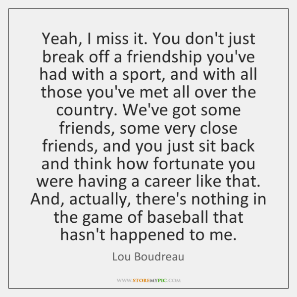 Yeah, I miss it. You don't just break off a friendship you've ...