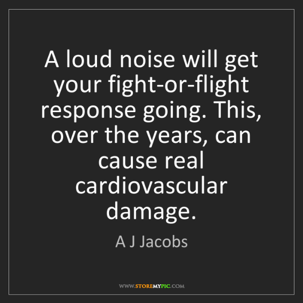 A J Jacobs: A loud noise will get your fight-or-flight response going....