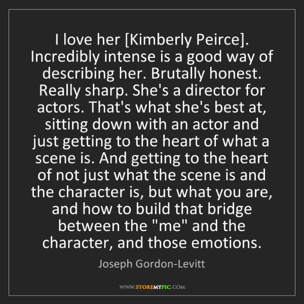 Joseph Gordon-Levitt: I love her [Kimberly Peirce]. Incredibly intense is a...